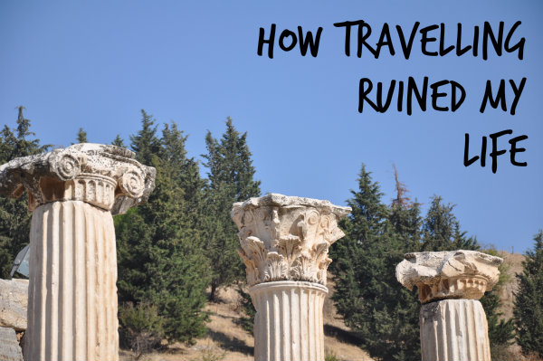 How Travelling Ruined My Life