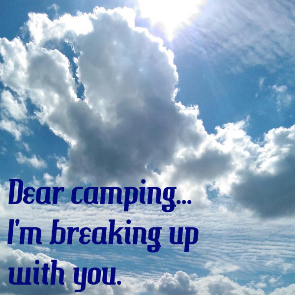 Dear camping...I'm breaking up with you