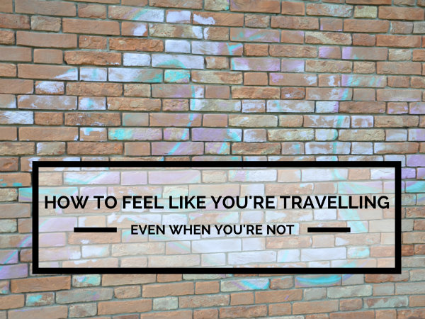 How to feel like you're travelling (even when you're not)