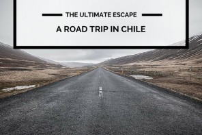 The Ultimate Escape: a Road Trip in Chile